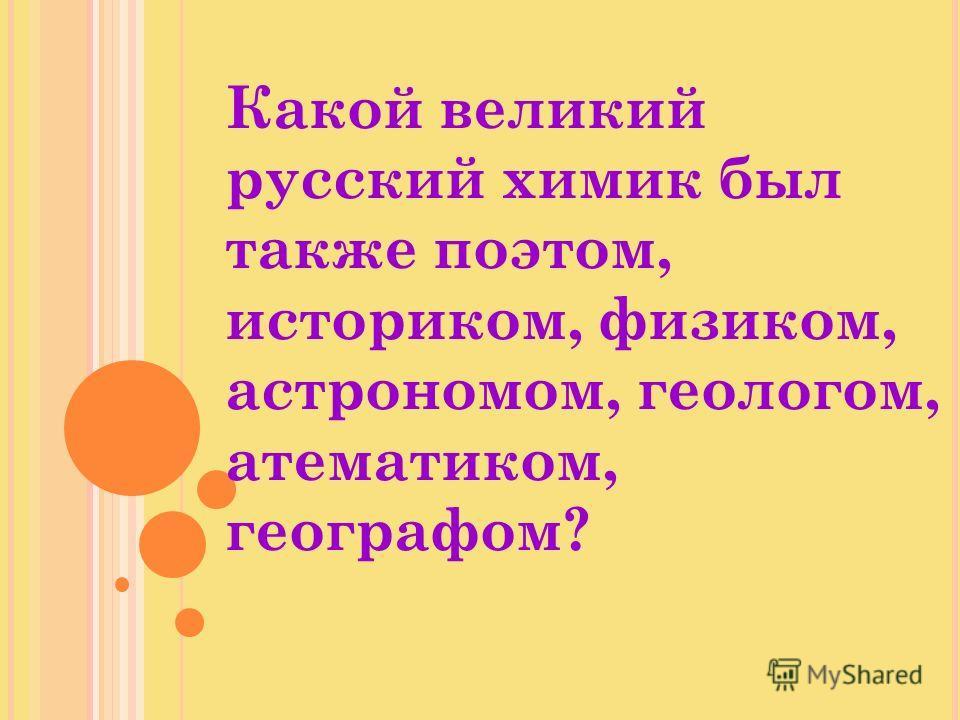 Какой великий русский химик был также поэтом, историком, физиком, астрономом, геологом, атематиком, географом?