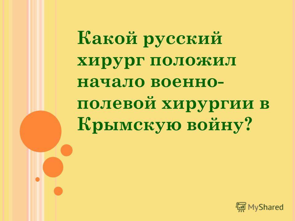 Какой русский хирург положил начало военно- полевой хирургии в Крымскую войну?