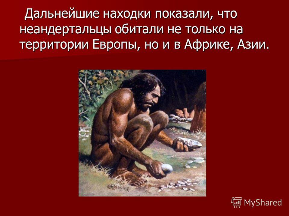 Дальнейшие находки показали, что неандертальцы обитали не только на территории Европы, но и в Африке, Азии. Дальнейшие находки показали, что неандертальцы обитали не только на территории Европы, но и в Африке, Азии.