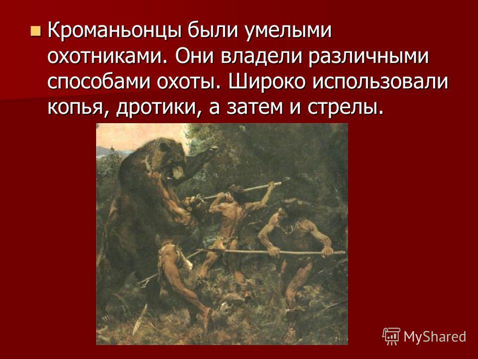Кроманьонцы были умелыми охотниками. Они владели различными способами охоты. Широко использовали копья, дротики, а затем и стрелы. Кроманьонцы были умелыми охотниками. Они владели различными способами охоты. Широко использовали копья, дротики, а зате