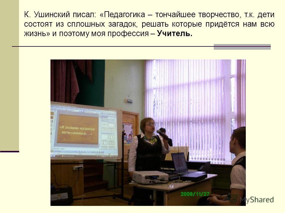К. Ушинский писал: «Педагогика – тончайшее творчество, т.к. дети состоят из сплошных загадок, решать которые придётся нам всю жизнь» и поэтому моя профессия – Учитель.