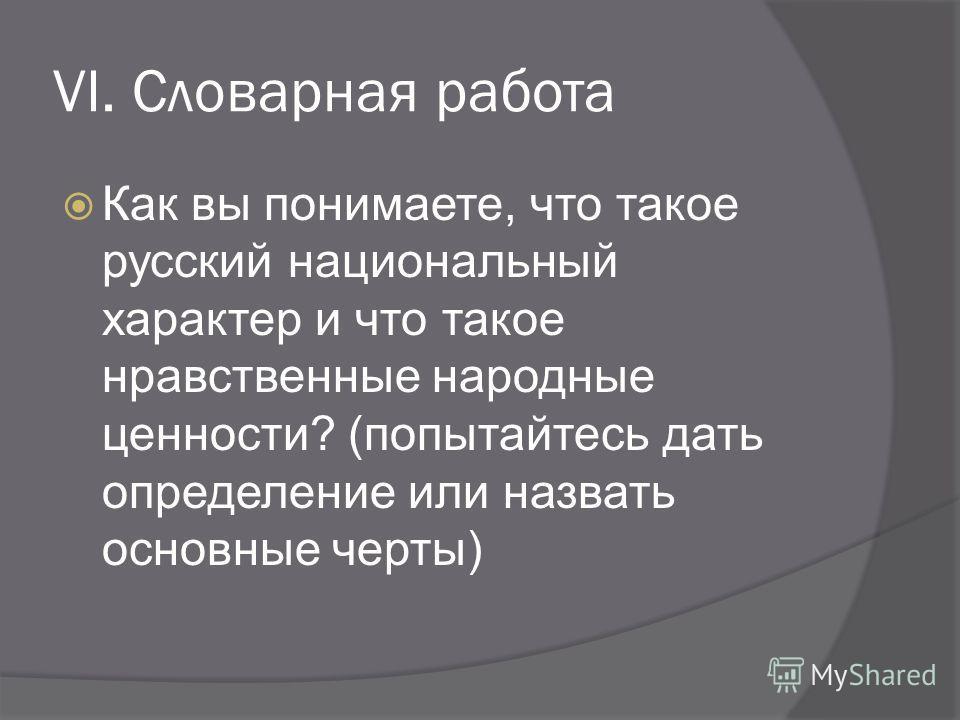 VI. Словарная работа Как вы понимаете, что такое русский национальный характер и что такое нравственные народные ценности? (попытайтесь дать определение или назвать основные черты)