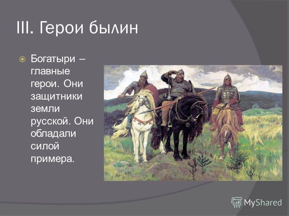 III. Герои былин Богатыри – главные герои. Они защитники земли русской. Они обладали силой примера.