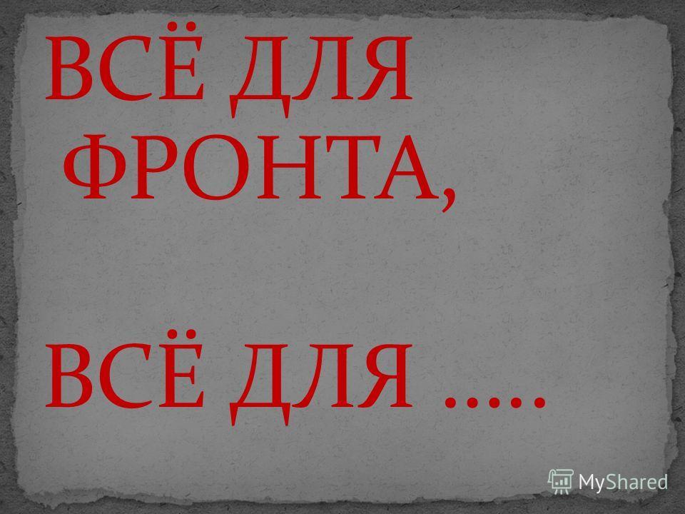 ВСЁ ДЛЯ ФРОНТА, ВСЁ ДЛЯ …..