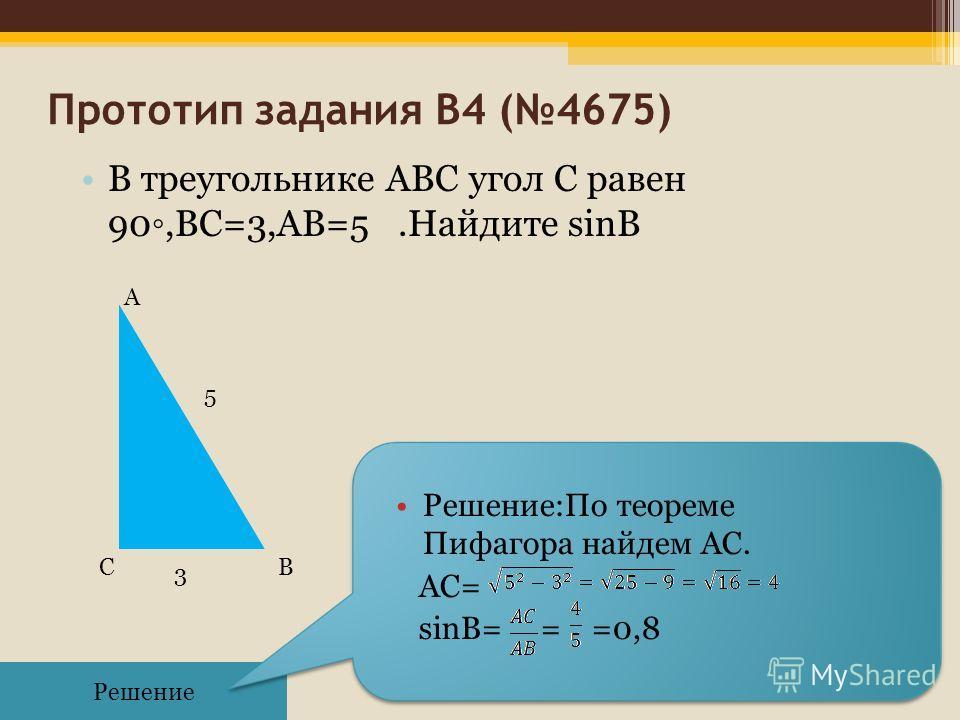 Прототип задания B4 (4675) В треугольнике ABC угол C равен 90,BC=3,АB=5.Найдите sinB Решение Решение:По теореме Пифагора найдем AС. AС= sinB= = =0,8 3 СВ А 5