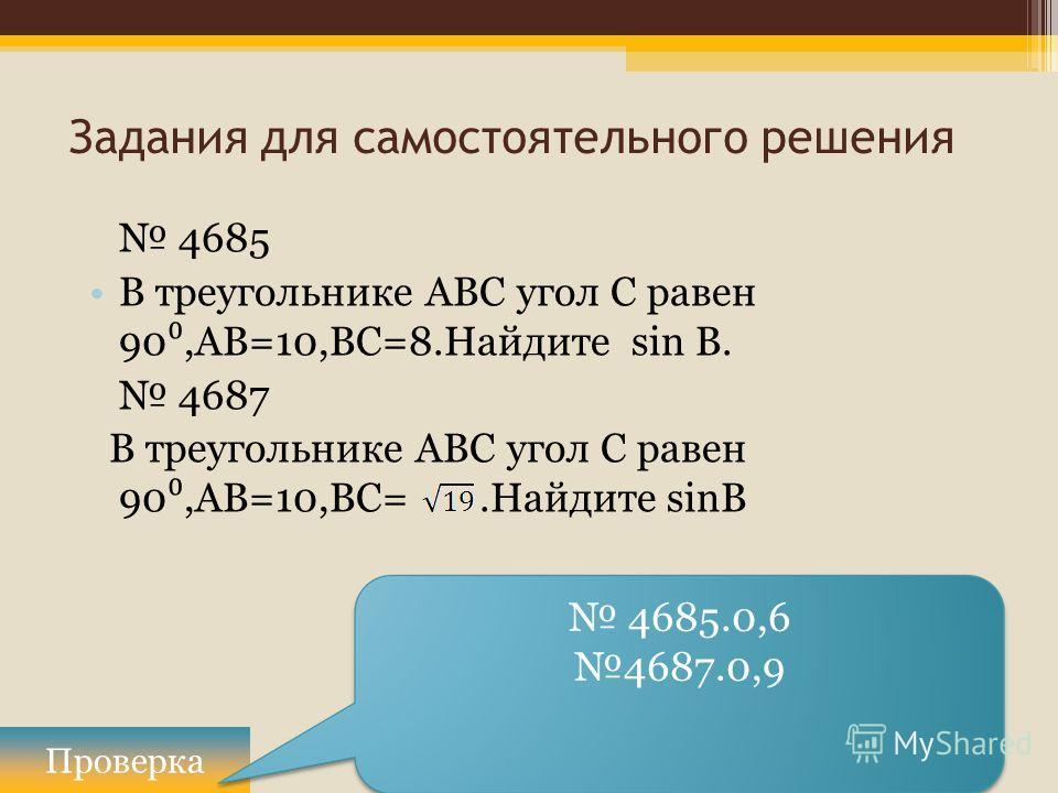 Задания для самостоятельного решения 4685 В треугольнике ABC угол C равен 90,АВ=10,ВС=8.Найдите sin В. 4687 В треугольнике ABC угол C равен 90,АВ=10,ВС=.Найдите sinB Проверка 4685.0,6 4687.0,9