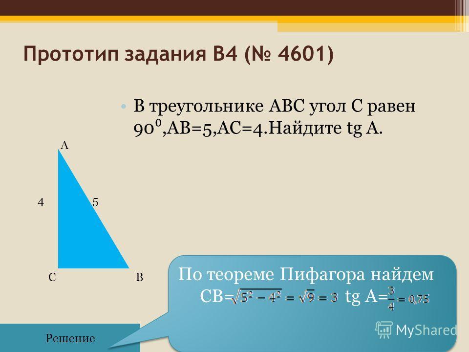 Прототип задания B4 ( 4601) В треугольнике ABC угол C равен 90,AB=5,АС=4.Найдите tg A. Решение По теореме Пифагора найдем CB= tg A= 45 А СВ