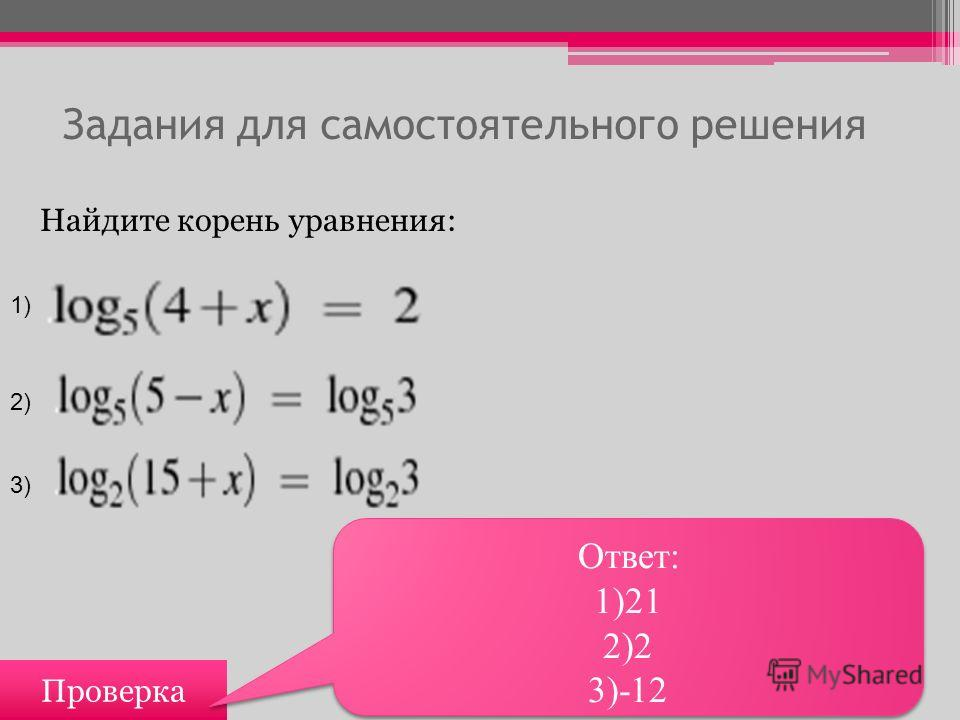 Задания для самостоятельного решения Проверка Ответ: 1)21 2)2 3)-12 Ответ: 1)21 2)2 3)-12 Найдите корень уравнения: 1) 2) 3)