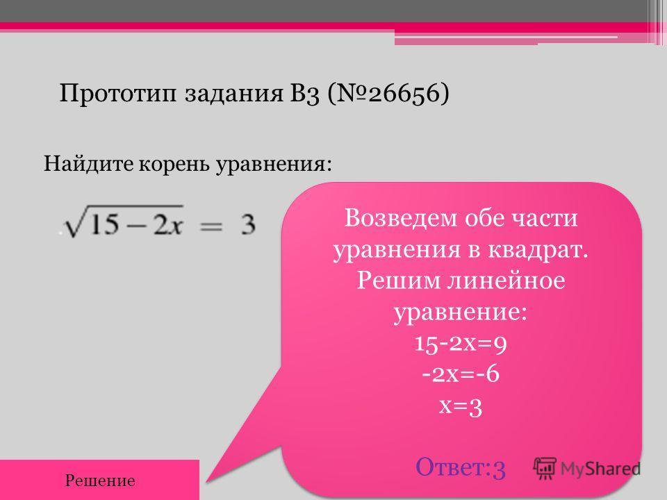 Прототип задания B3 (26656) Найдите корень уравнения: Возведем обе части уравнения в квадрат. Решим линейное уравнение: 15-2х=9 -2х=-6 х=3 Ответ:3 Возведем обе части уравнения в квадрат. Решим линейное уравнение: 15-2х=9 -2х=-6 х=3 Ответ:3 Решение