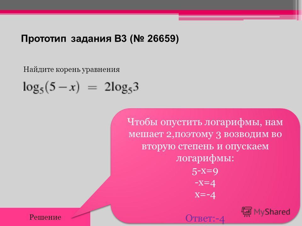 Прототип задания B3 ( 26659) Найдите корень уравнения Решение Чтобы опустить логарифмы, нам мешает 2,поэтому 3 возводим во вторую степень и опускаем логарифмы: 5-х=9 -х=4 х=-4 Ответ:-4 Чтобы опустить логарифмы, нам мешает 2,поэтому 3 возводим во втор