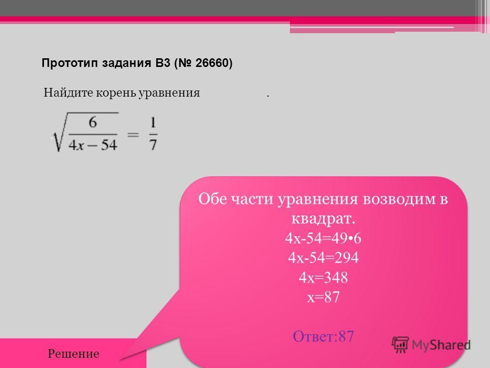 Прототип задания B3 ( 26660) Найдите корень уравнения. Решение Обе части уравнения возводим в квадрат. 4х-54=496 4х-54=294 4х=348 х=87 Ответ:87 Обе части уравнения возводим в квадрат. 4х-54=496 4х-54=294 4х=348 х=87 Ответ:87
