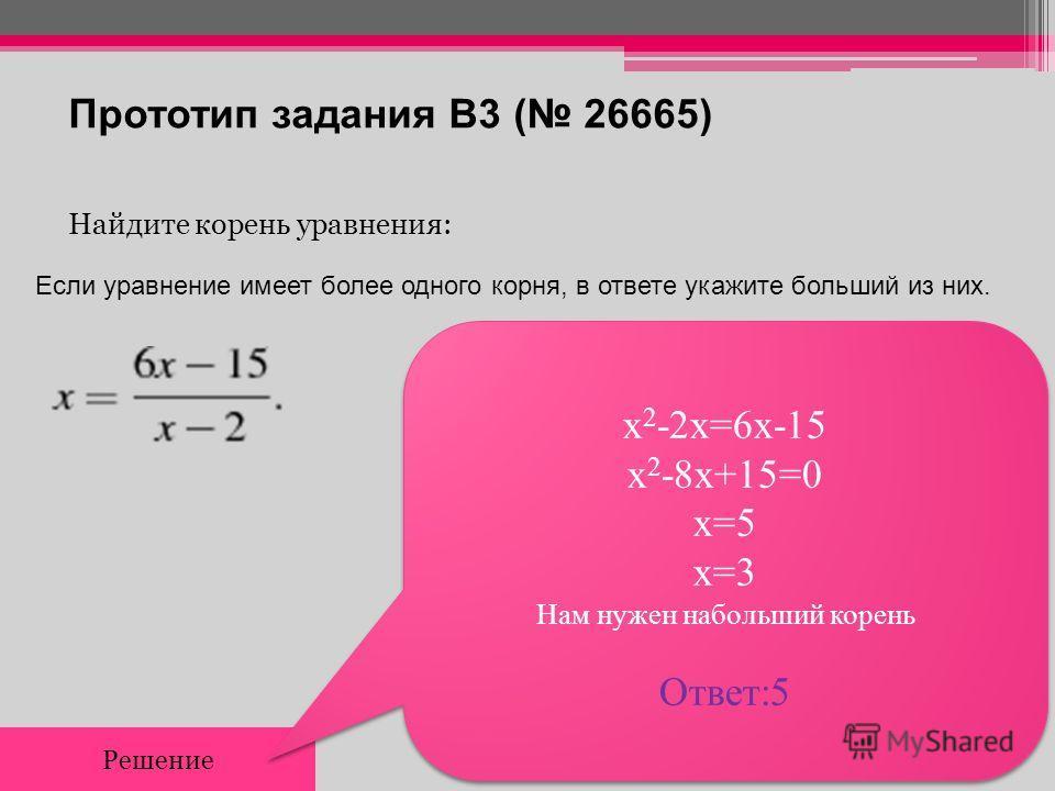 Прототип задания B3 ( 26665) Найдите корень уравнения: Решение х 2 -2x=6x-15 х 2 -8x+15=0 x=5 x=3 Нам нужен набольший корень Ответ:5 х 2 -2x=6x-15 х 2 -8x+15=0 x=5 x=3 Нам нужен набольший корень Ответ:5 Если уравнение имеет более одного корня, в отве