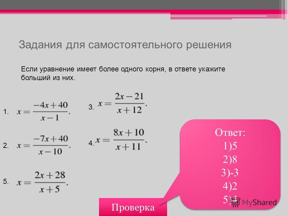 Задания для самостоятельного решения Если уравнение имеет более одного корня, в ответе укажите больший из них. Проверка Ответ: 1)5 2)8 3)-3 4)2 5)4 Ответ: 1)5 2)8 3)-3 4)2 5)4 1. 2. 3. 4. 5.