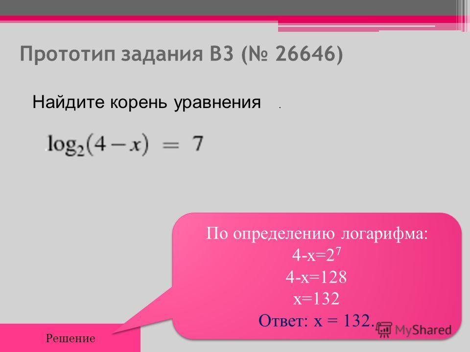Прототип задания B3 ( 26646) Найдите корень уравнения. Решение По определению логарифма: 4-x=2 7 4-x=128 x=132 Ответ: x = 132. По определению логарифма: 4-x=2 7 4-x=128 x=132 Ответ: x = 132.