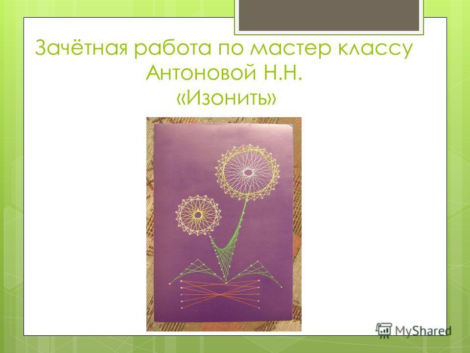 Зачётная работа по мастер классу Антоновой Н.Н. «Изонить»
