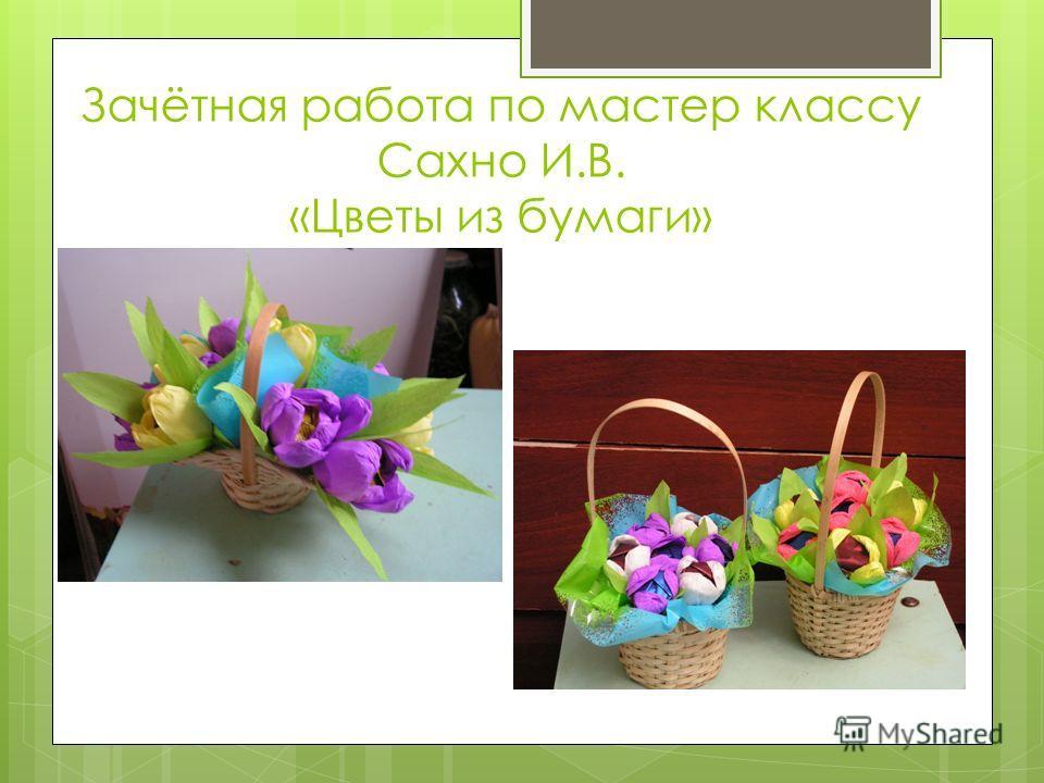 Зачётная работа по мастер классу Сахно И.В. «Цветы из бумаги»