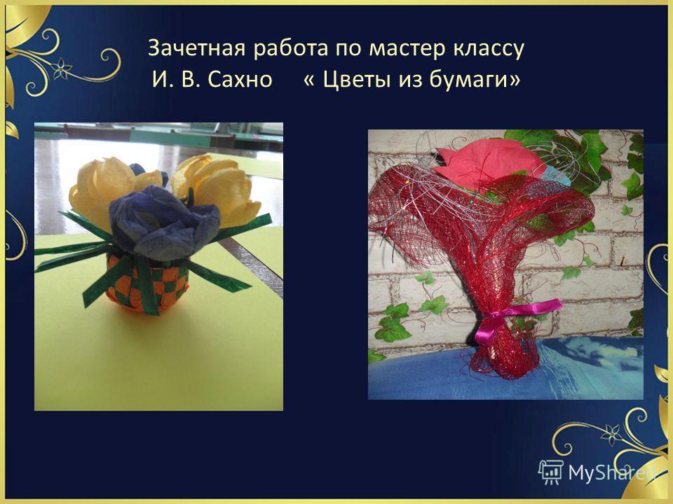 Зачетная работа по мастер классу И. В. Сахно « Цветы из бумаги»