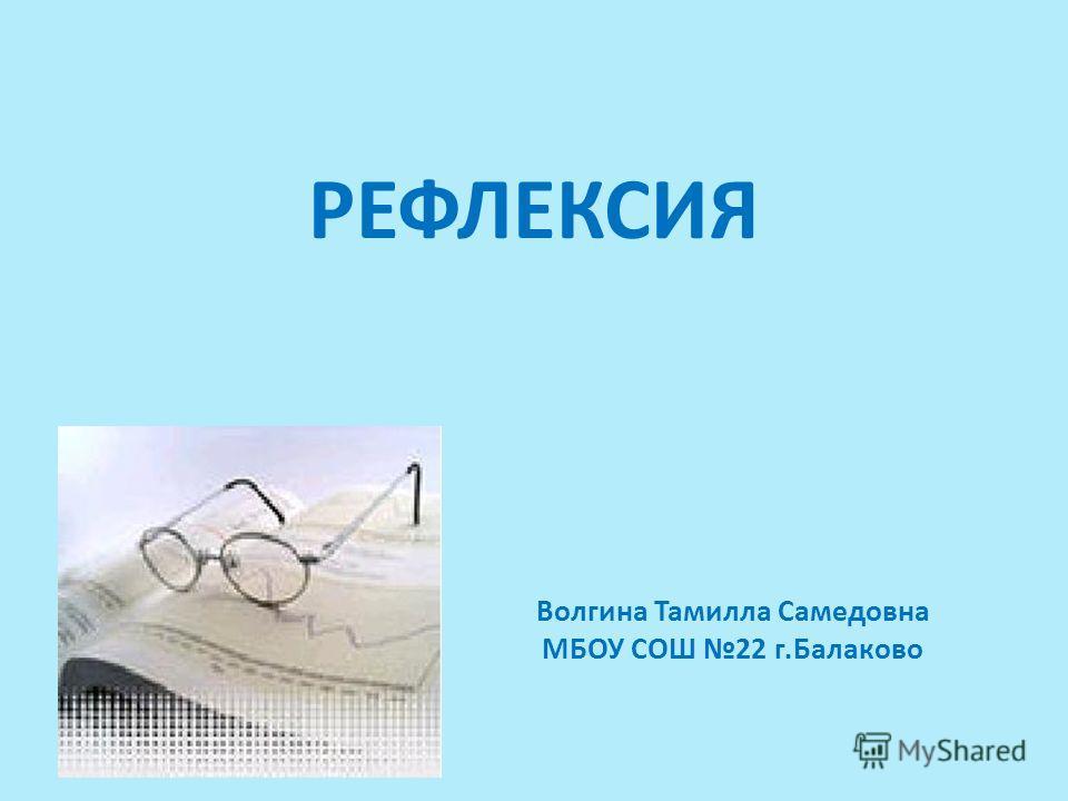 РЕФЛЕКСИЯ Волгина Тамилла Самедовна МБОУ СОШ 22 г.Балаково
