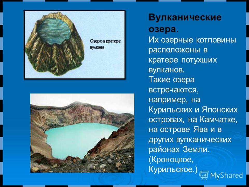 Вулканические озера. Их озерные котловины расположены в кратере потухших вулканов. Такие озера встречаются, например, на Курильских и Японских островах, на Камчатке, на острове Ява и в других вулканических районах Земли. (Кроноцкое, Курильское.)