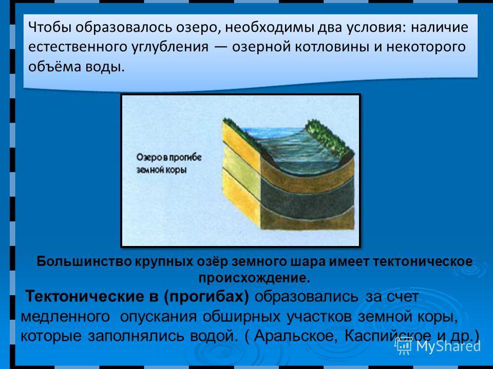 Чтобы образовалось озеро, необходимы два условия: наличие естественного углубления озерной котловины и некоторого объёма воды. Большинство крупных озёр земного шара имеет тектоническое происхождение. Тектонические в (прогибах) образовались за счет ме