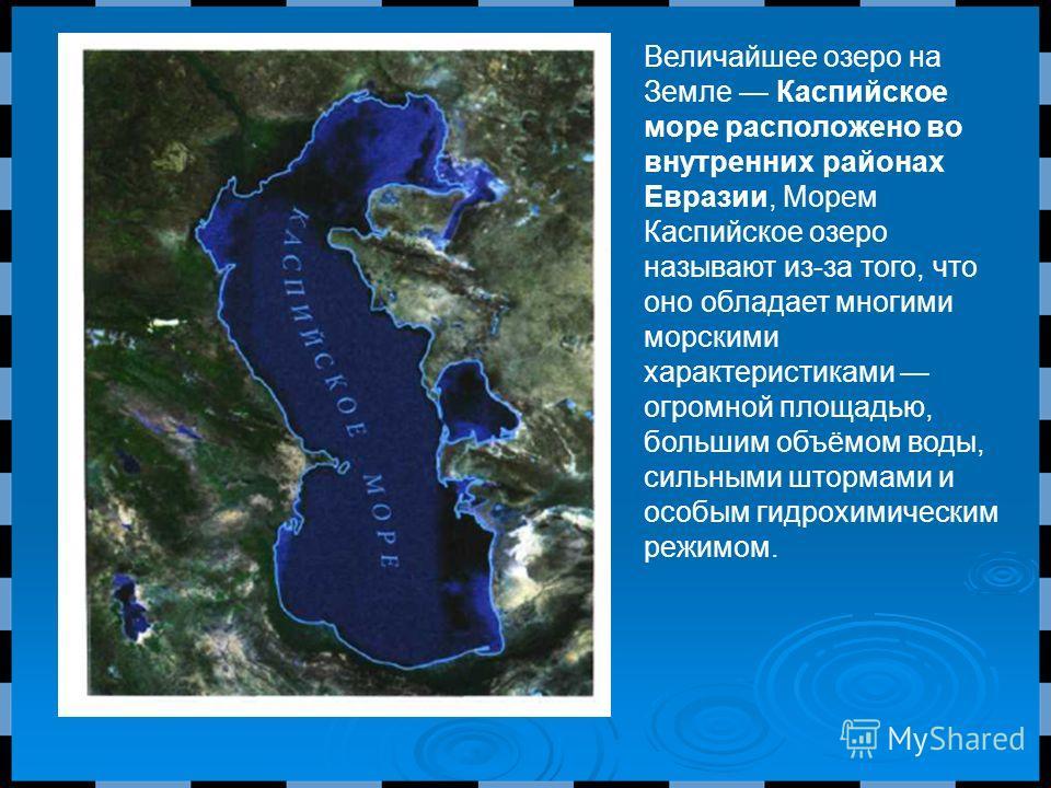 Величайшее озеро на Земле Каспийское море расположено во внутренних районах Евразии, Морем Каспийское озеро называют из-за того, что оно обладает многими морскими характеристиками огромной площадью, большим объёмом воды, сильными штормами и особым ги