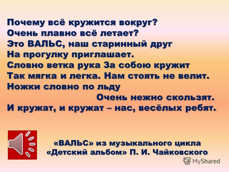 «ВАЛЬС» из музыкального цикла «Детский альбом» П. И. Чайковского Почему всё кружится вокруг? Очень плавно всё летает? Это ВАЛЬС, наш старинный друг На прогулку приглашает. Словно ветка рука За собою кружит Так мягка и легка. Нам стоять не велит. Ножк