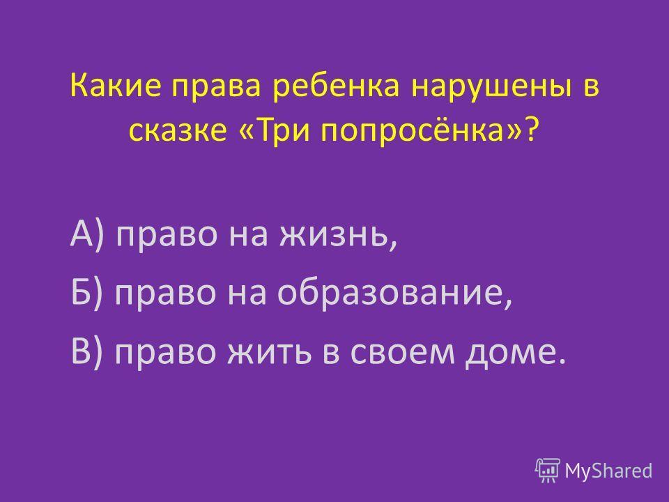 Какие права ребенка нарушены в сказке «Три попросёнка»? А) право на жизнь, Б) право на образование, В) право жить в своем доме.