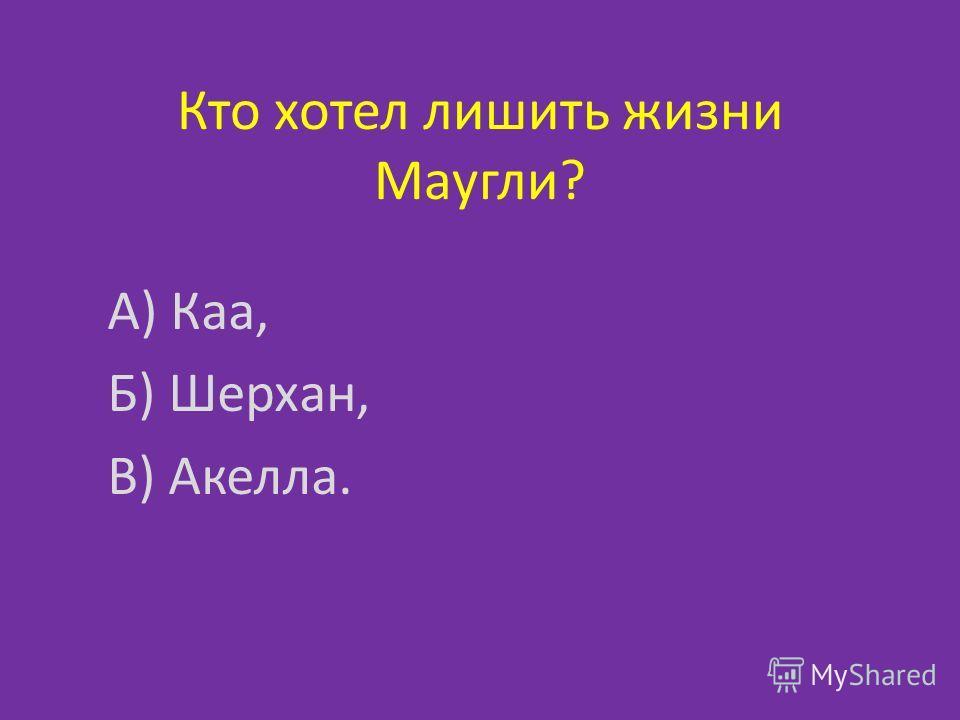 Кто хотел лишить жизни Маугли? А) Каа, Б) Шерхан, В) Акелла.