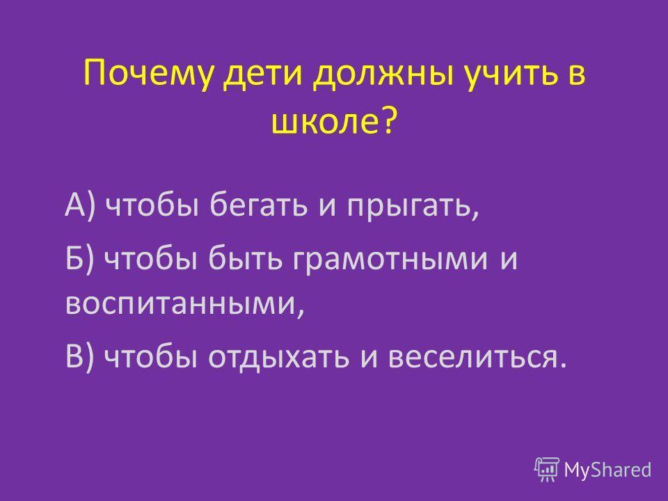 Почему дети должны учить в школе? А) чтобы бегать и прыгать, Б) чтобы быть грамотными и воспитанными, В) чтобы отдыхать и веселиться.