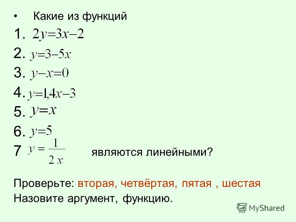 Какие из функций 1. 2. 3. 4. 5. 6. 7 являются линейными? Проверьте: вторая, четвёртая, пятая, шестая Назовите аргумент, функцию.