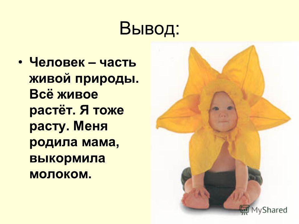 Вывод: Человек – часть живой природы. Всё живое растёт. Я тоже расту. Меня родила мама, выкормила молоком.