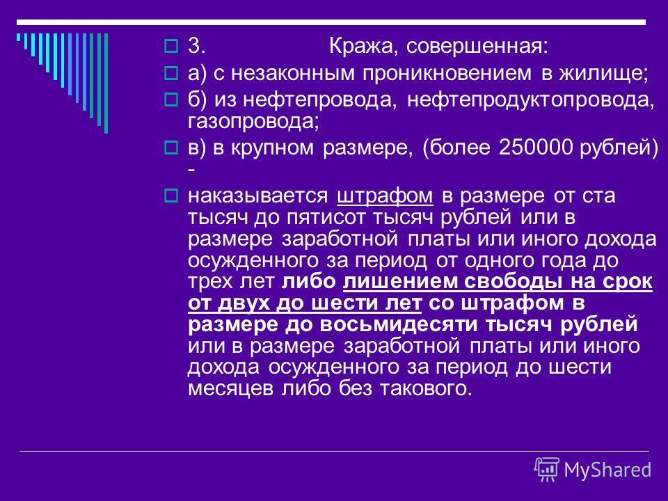 3. Кража, совершенная: а) с незаконным проникновением в жилище; б) из нефтепровода, нефтепродуктопровода, газопровода; в) в крупном размере, (более 250000 рублей) - наказывается штрафом в размере от ста тысяч до пятисот тысяч рублей или в размере зар