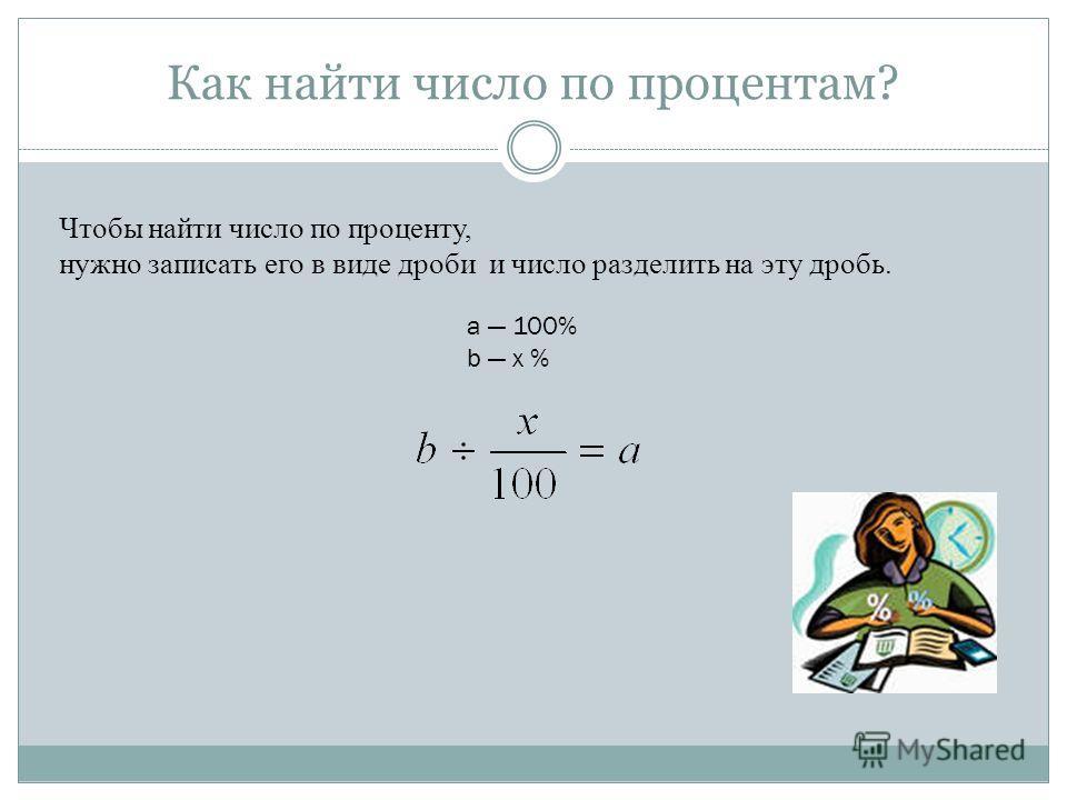 Как найти число по процентам? Чтобы найти число по проценту, нужно записать его в виде дроби и число разделить на эту дробь. a 100% b x %