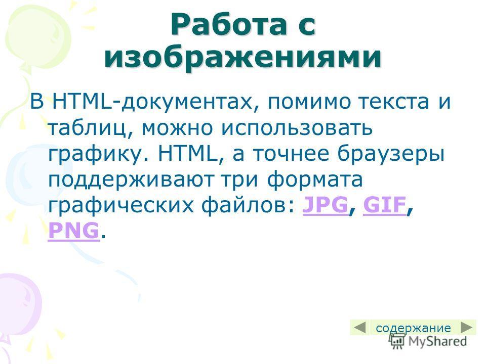 Работа с изображениями В HTML-документах, помимо текста и таблиц, можно использовать графику. HTML, а точнее браузеры поддерживают три формата графических файлов: JPG, GIF, PNG.JPGGIF PNG содержание