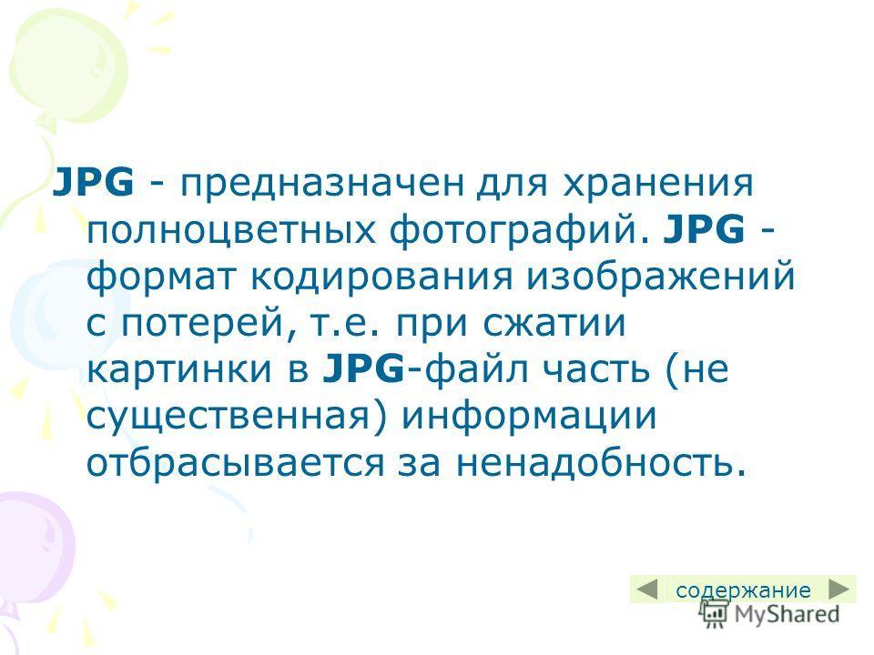 JPG - предназначен для хранения полноцветных фотографий. JPG - формат кодирования изображений с потерей, т.е. при сжатии картинки в JPG-файл часть (не существенная) информации отбрасывается за ненадобность. содержание