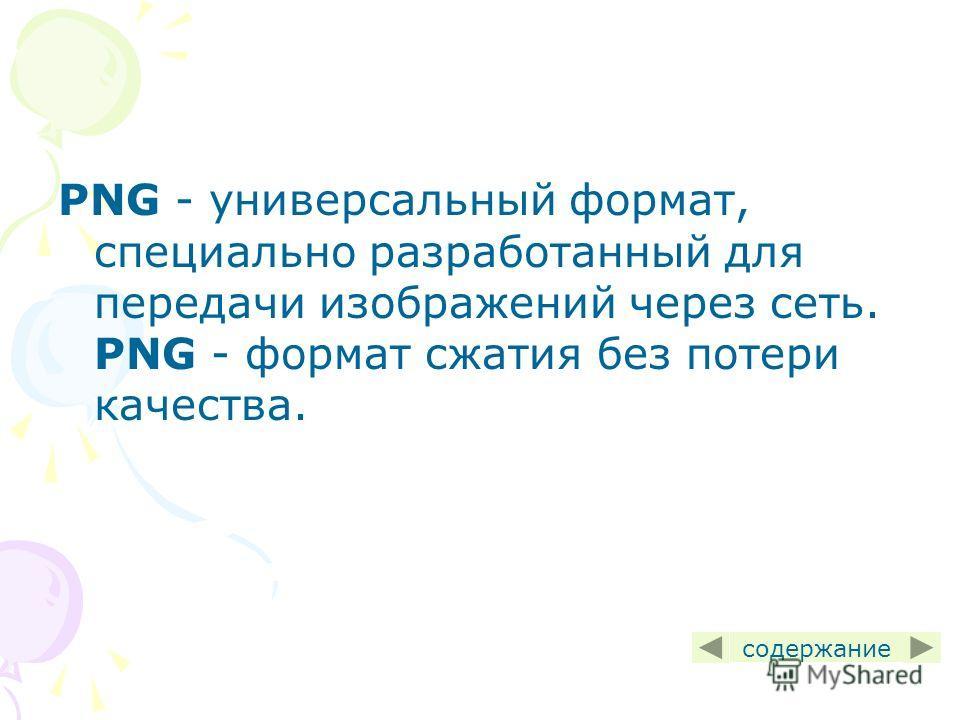 PNG - универсальный формат, специально разработанный для передачи изображений через сеть. PNG - формат сжатия без потери качества. содержание