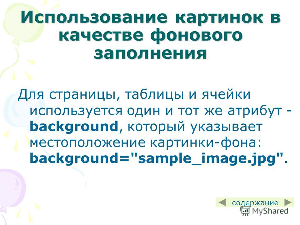 Использование картинок в качестве фонового заполнения Для страницы, таблицы и ячейки используется один и тот же атрибут - background, который указывает местоположение картинки-фона: background=sample_image.jpg. содержание