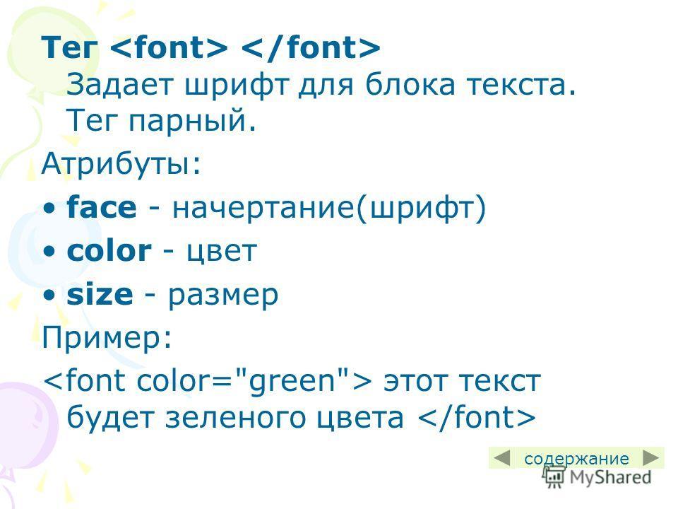 Тег Задает шрифт для блока текста. Тег парный. Атрибуты: face - начертание(шрифт) color - цвет size - размер Пример: этот текст будет зеленого цвета содержание