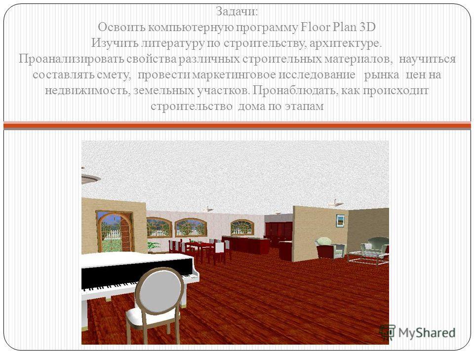 Задачи: Освоить компьютерную программу Floor Plan 3D Изучить литературу по строительству, архитектуре. Проанализировать свойства различных строительных материалов, научиться составлять смету, провести маркетинговое исследование рынка цен на недвижимо