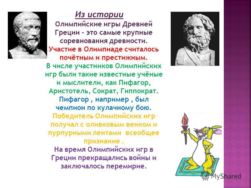 Олимпийские игры Древней Греции - это самые крупные соревнования древности. Участие в Олимпиаде считалось почётным и престижным. В числе участников Олимпийских игр были такие известные учёные и мыслители, как Пифагор, Аристотель, Сократ, Гиппократ. П
