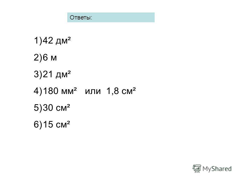 Ответы: 1)42 дм² 2)6 м 3)21 дм² 4)180 мм² или 1,8 см² 5)30 см² 6)15 см²