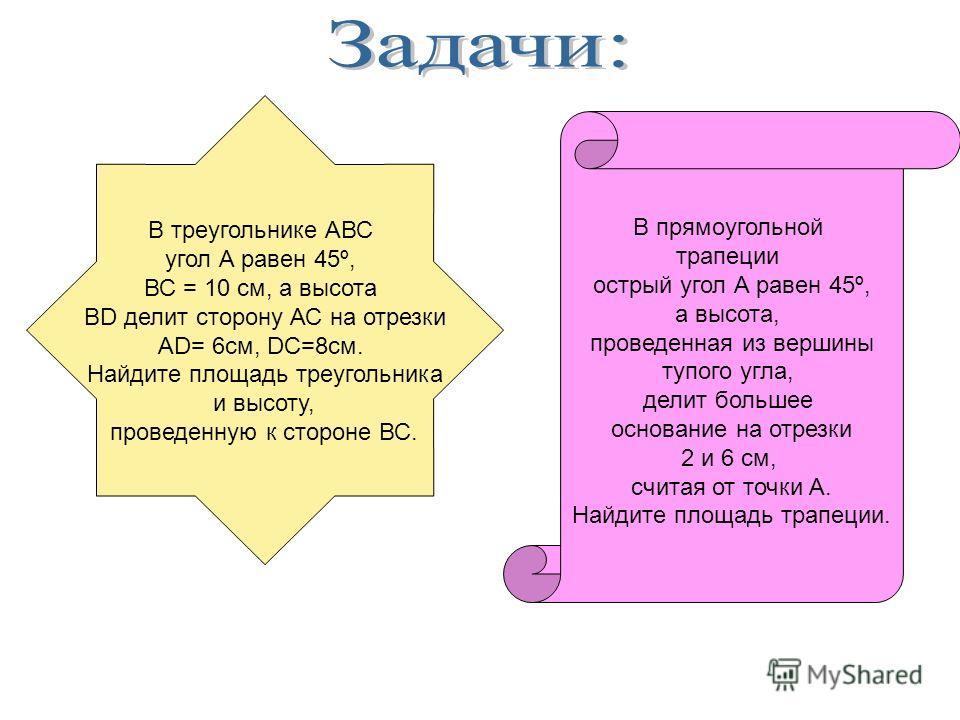 В треугольнике АВС угол А равен 45º, ВС = 10 см, а высота BD делит сторону АС на отрезки AD= 6см, DC=8см. Найдите площадь треугольника и высоту, проведенную к стороне ВС. В прямоугольной трапеции острый угол А равен 45º, а высота, проведенная из верш