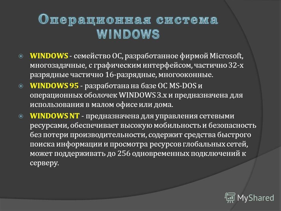 WINDOWS - семейство ОС, разработанное фирмой Microsoft, многозадачные, с графическим интерфейсом, частично 32-х разрядные частично 16-разрядные, многооконные. WINDOWS 95 - разработана на базе ОС MS-DOS и операционных оболочек WINDOWS З.х и предназнач