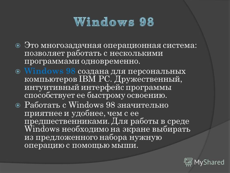 Это многозадачная операционная система: позволяет работать с несколькими программами одновременно. Windows 98 создана для персональных компьютеров IBM PC. Дружественный, интуитивный интерфейс программы способствует ее быстрому освоению. Работать с Wi