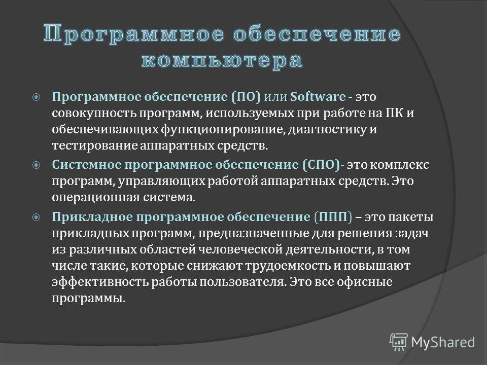 Программное обеспечение (ПО) или Software - это совокупность программ, используемых при работе на ПК и обеспечивающих функционирование, диагностику и тестирование аппаратных средств. Системное программное обеспечение (СПО)- это комплекс программ, упр