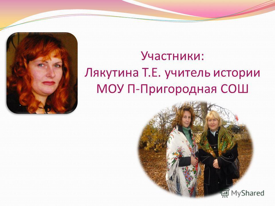 Участники: Лякутина Т.Е. учитель истории МОУ П-Пригородная СОШ