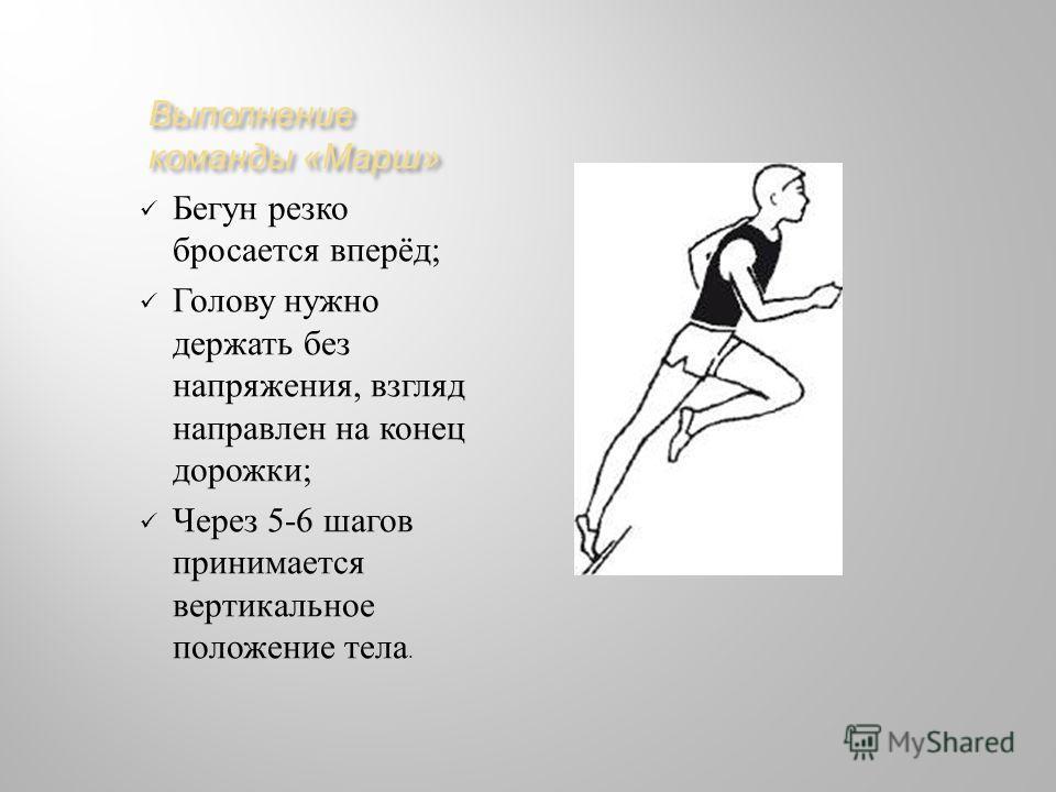 Выполнение команды « Марш » Бегун резко бросается вперёд ; Голову нужно держать без напряжения, взгляд направлен на конец дорожки ; Через 5-6 шагов принимается вертикальное положение тела.