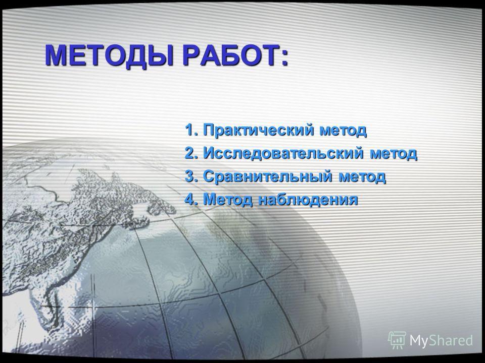 МЕТОДЫ РАБОТ: 1.Практический метод 2.Исследовательский метод 3.Сравнительный метод 4.Метод наблюдения