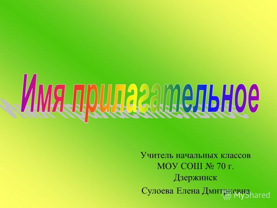 Учитель начальных классов МОУ СОШ 70 г. Дзержинск Сулоева Елена Дмитриевна