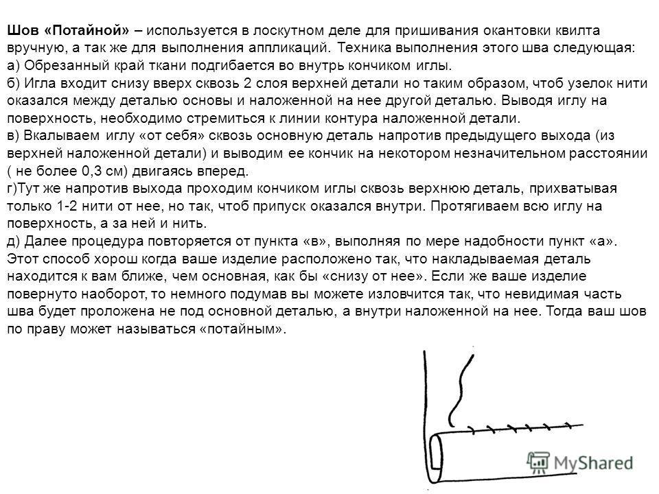Шов «Потайной» – используется в лоскутном деле для пришивания окантовки квилта вручную, а так же для выполнения аппликаций. Техника выполнения этого шва следующая: а) Обрезанный край ткани подгибается во внутрь кончиком иглы. б) Игла входит снизу вве